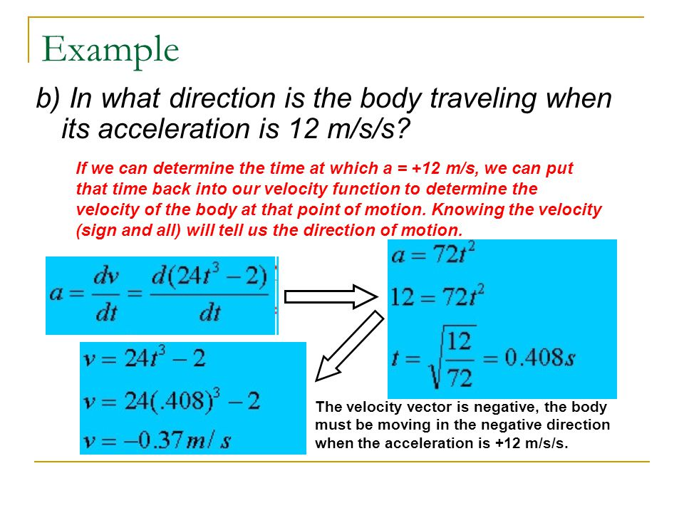 Example b) In what direction is the body traveling when its acceleration is 12 m/s/s? If we can determine the time at which a = +12 m/s, we can put th