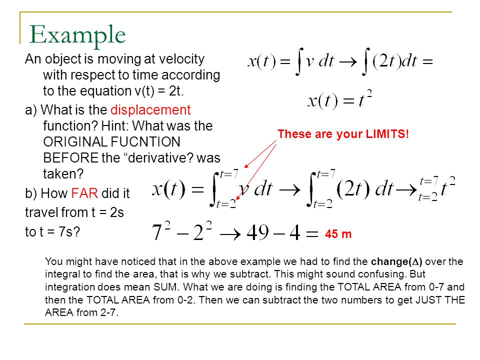 Example An object is moving at velocity with respect to time according to the equation v(t) = 2t. a) What is the displacement function? Hint: What was