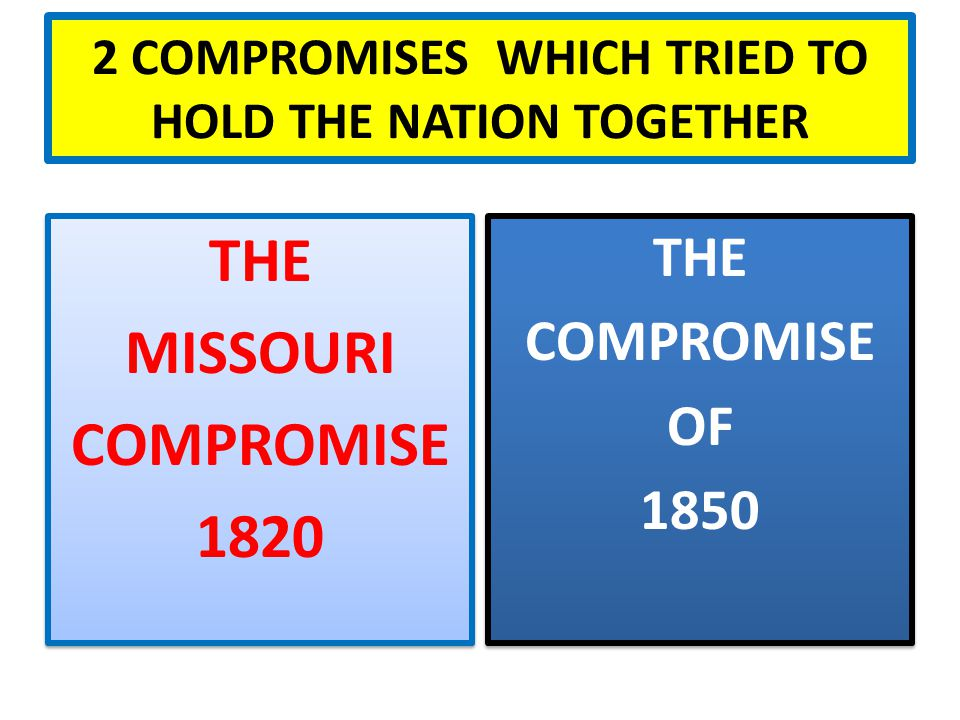 2 COMPROMISES WHICH TRIED TO HOLD THE NATION TOGETHER THE COMPROMISE OF 1850 THE COMPROMISE OF 1850 THE MISSOURI COMPROMISE 1820 THE MISSOURI COMPROMISE 1820