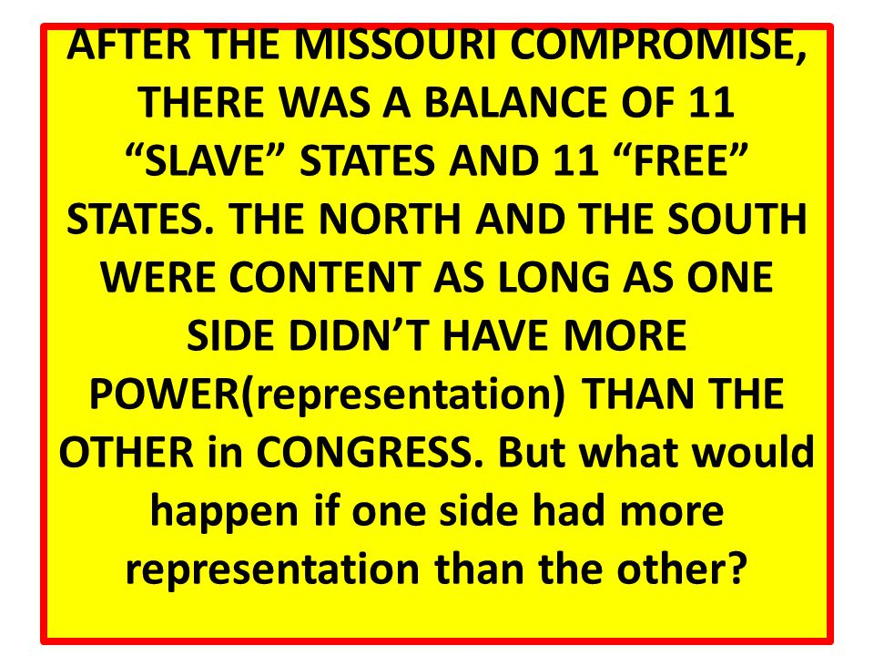 AFTER THE MISSOURI COMPROMISE, THERE WAS A BALANCE OF 11 SLAVE STATES AND 11 FREE STATES.