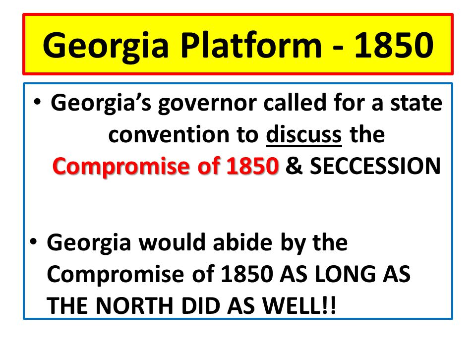 Georgia Platform - 1850 Compromise of 1850 Georgia's governor called for a state convention to discuss the Compromise of 1850 & SECCESSION Georgia would abide by the Compromise of 1850 AS LONG AS THE NORTH DID AS WELL!!