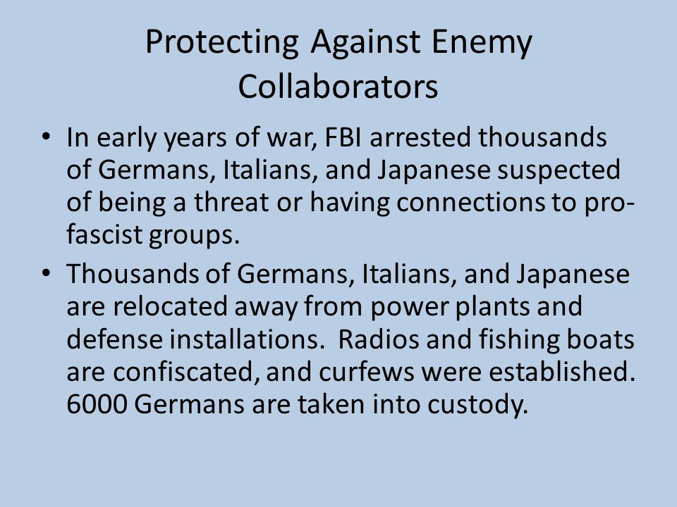 Protecting Against Enemy Collaborators In early years of war, FBI arrested thousands of Germans, Italians, and Japanese suspected of being a threat or having connections to pro- fascist groups.