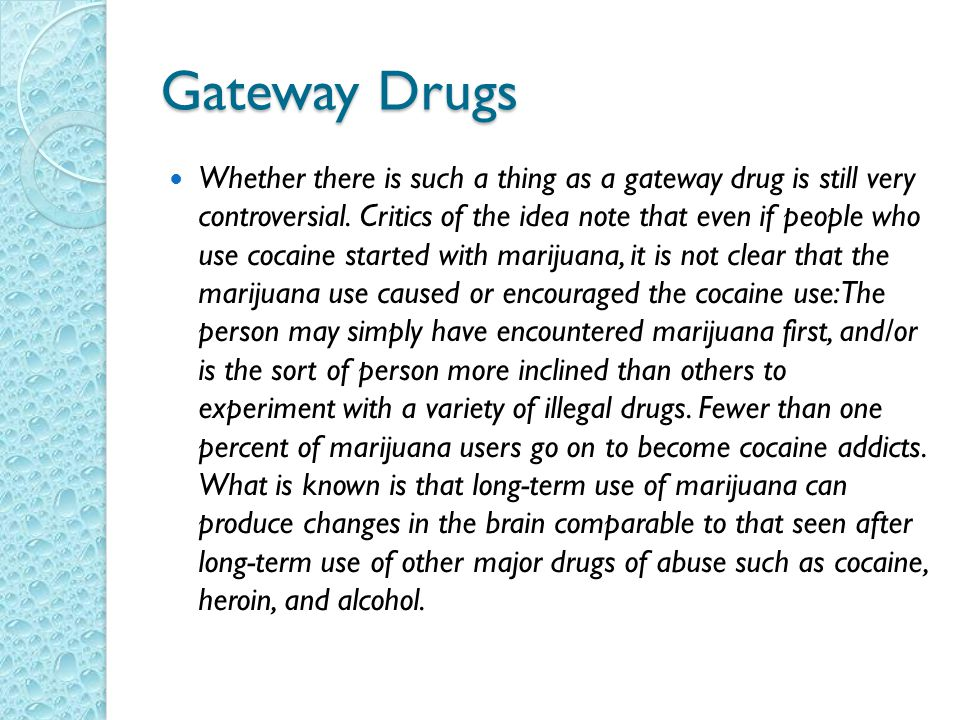 Gateway Drugs Whether there is such a thing as a gateway drug is still very controversial.