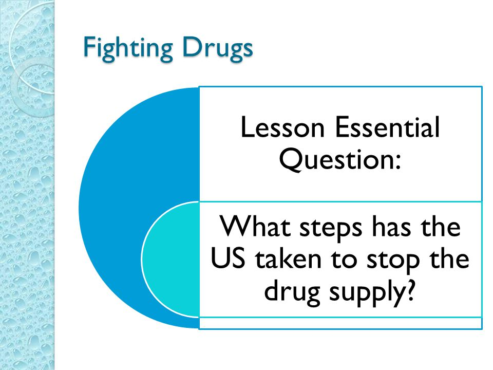 Fighting Drugs Lesson Essential Question: What steps has the US taken to stop the drug supply?
