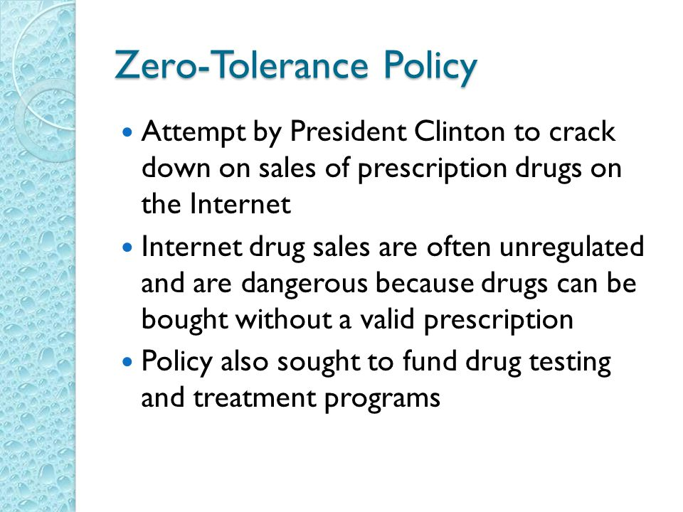 Zero-Tolerance Policy Attempt by President Clinton to crack down on sales of prescription drugs on the Internet Internet drug sales are often unregulated and are dangerous because drugs can be bought without a valid prescription Policy also sought to fund drug testing and treatment programs