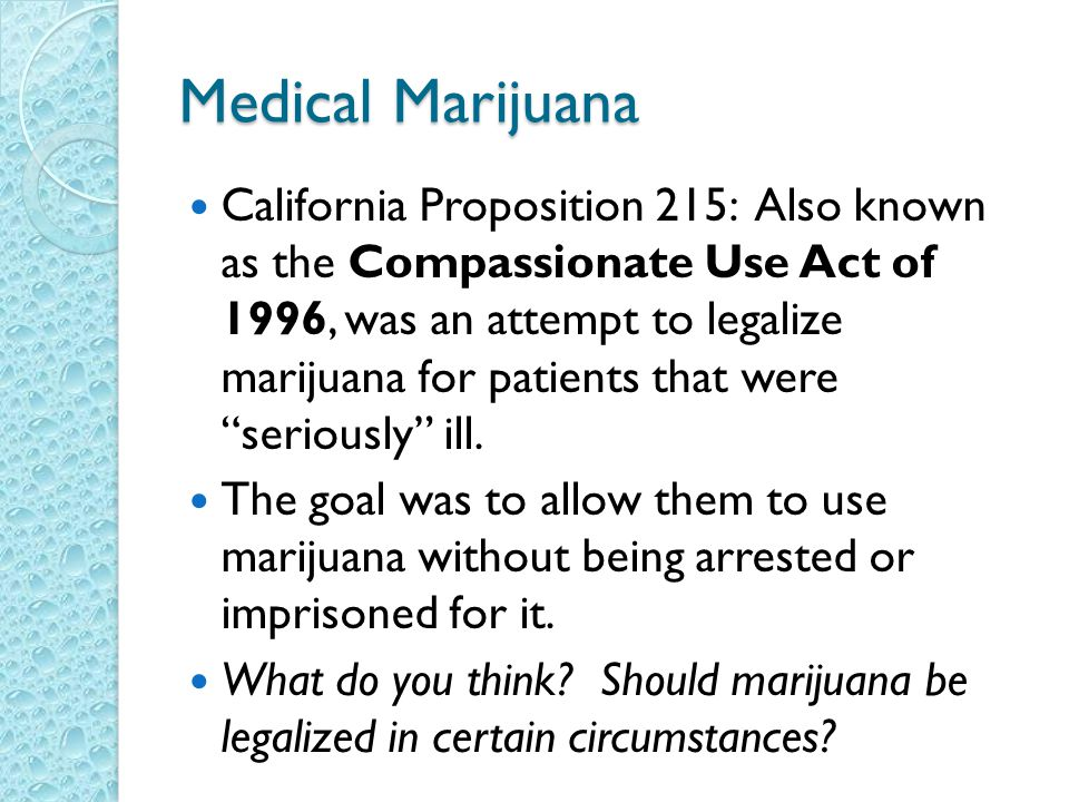 Medical Marijuana California Proposition 215: Also known as the Compassionate Use Act of 1996, was an attempt to legalize marijuana for patients that were seriously ill.