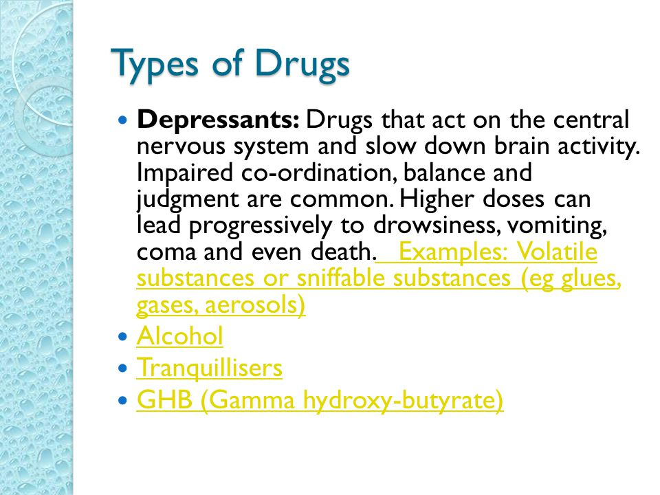 Types of Drugs Depressants: Drugs that act on the central nervous system and slow down brain activity.
