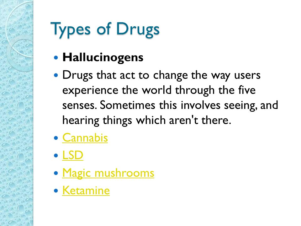 Types of Drugs Hallucinogens Drugs that act to change the way users experience the world through the five senses.