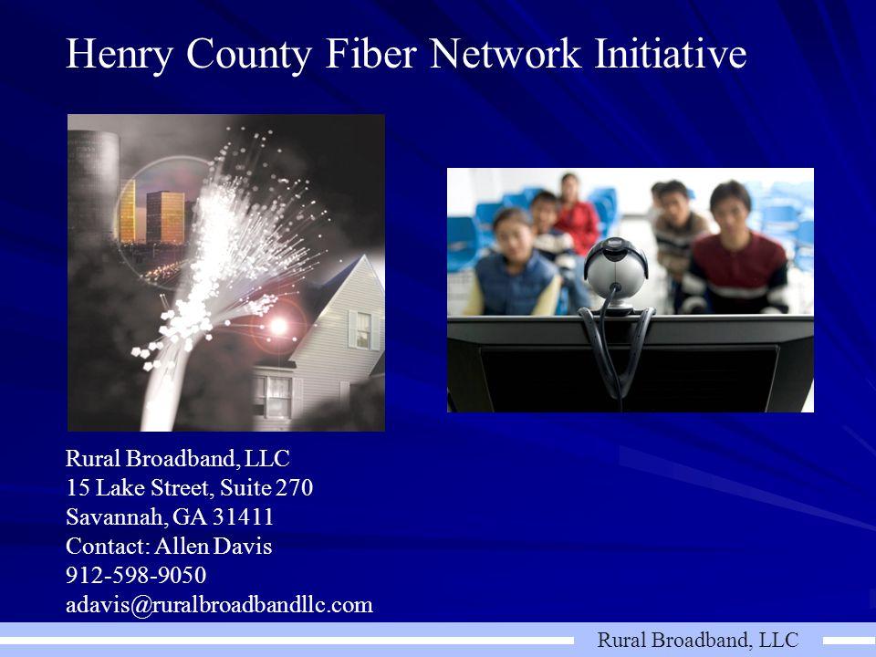 Rural Broadband, LLC Henry County Fiber Network Initiative Rural Broadband, LLC 15 Lake Street, Suite 270 Savannah, GA 31411 Contact: Allen Davis 912-598-9050 adavis@ruralbroadbandllc.com