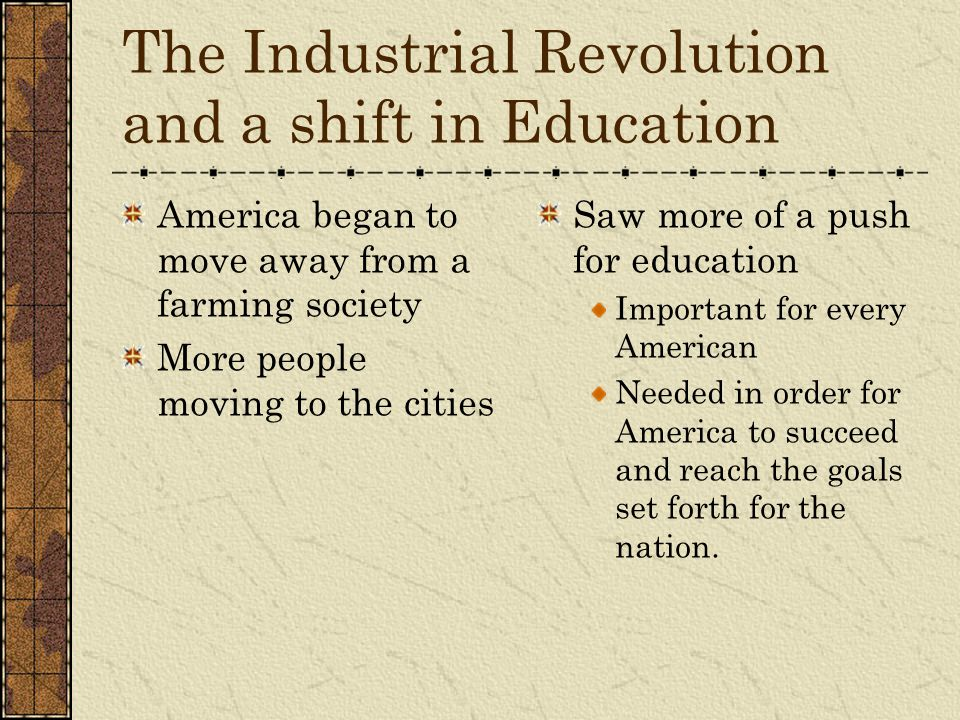 The Industrial Revolution and a shift in Education America began to move away from a farming society More people moving to the cities Saw more of a pu