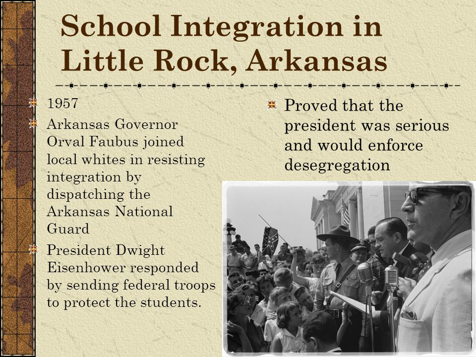 School Integration in Little Rock, Arkansas 1957 Arkansas Governor Orval Faubus joined local whites in resisting integration by dispatching the Arkans