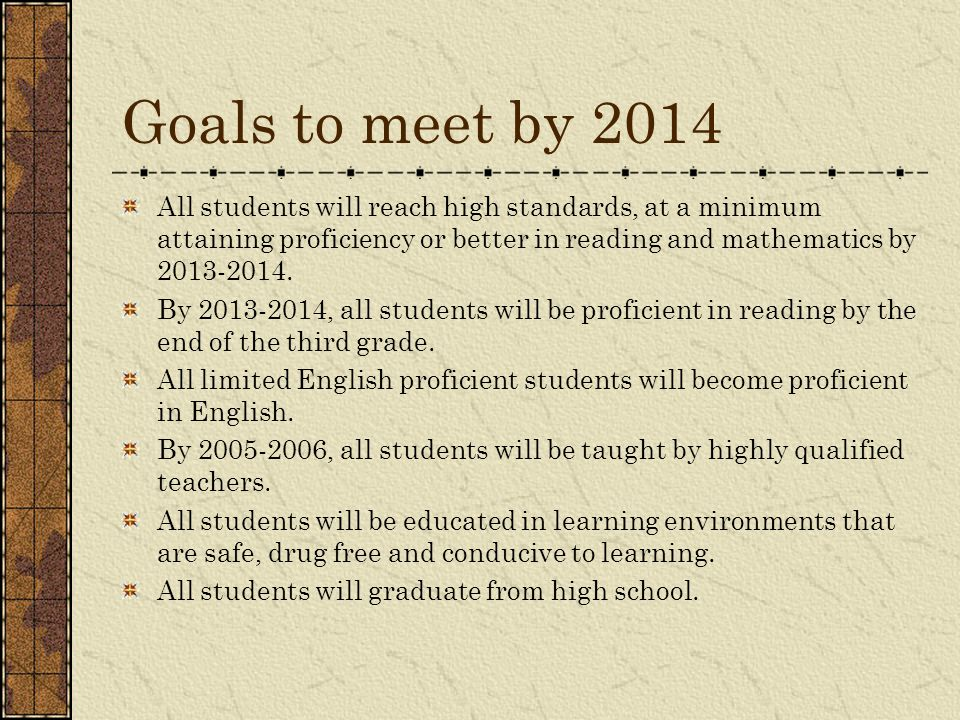 Goals to meet by 2014 All students will reach high standards, at a minimum attaining proficiency or better in reading and mathematics by 2013-2014. By