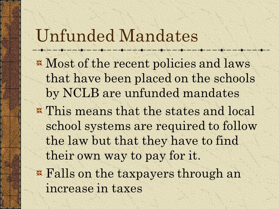 Unfunded Mandates Most of the recent policies and laws that have been placed on the schools by NCLB are unfunded mandates This means that the states a