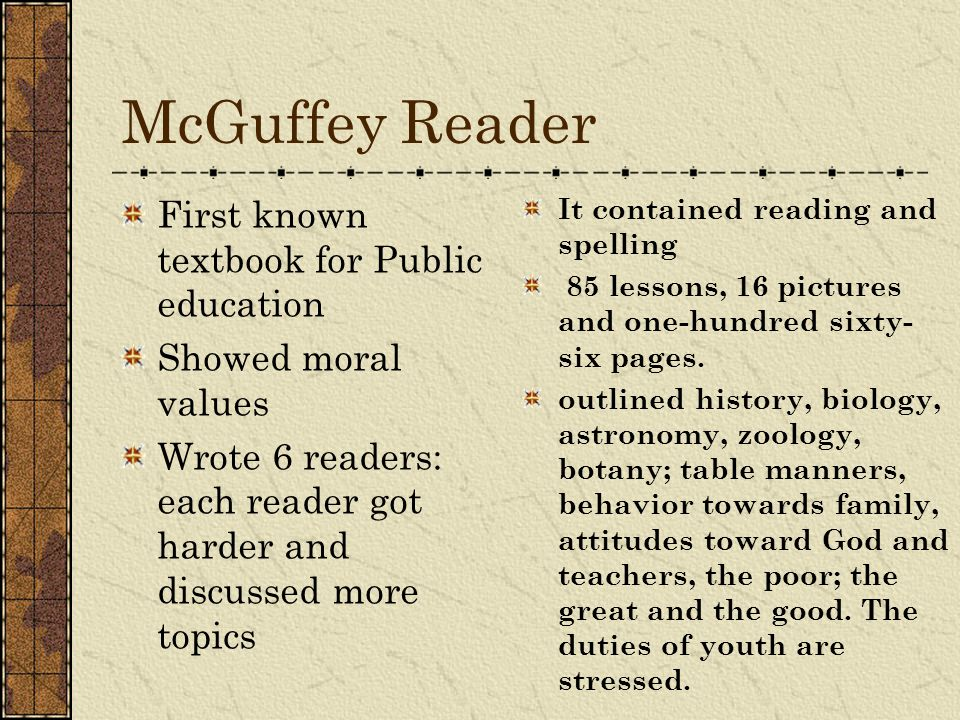 McGuffey Reader First known textbook for Public education Showed moral values Wrote 6 readers: each reader got harder and discussed more topics It con