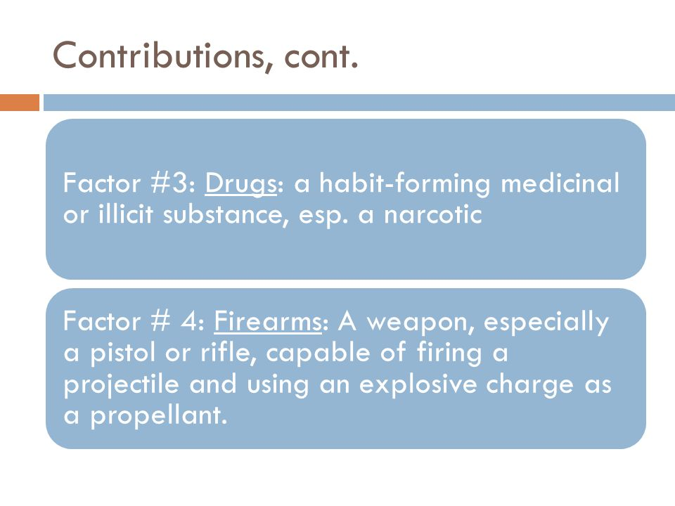 Contributions, cont. Factor #3: Drugs: a habit-forming medicinal or illicit substance, esp. a narcotic Factor # 4: Firearms: A weapon, especially a pi