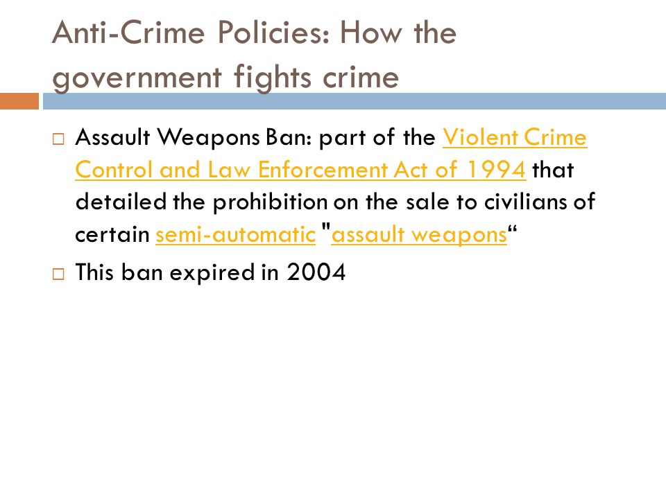 Anti-Crime Policies: How the government fights crime  Assault Weapons Ban: part of the Violent Crime Control and Law Enforcement Act of 1994 that det