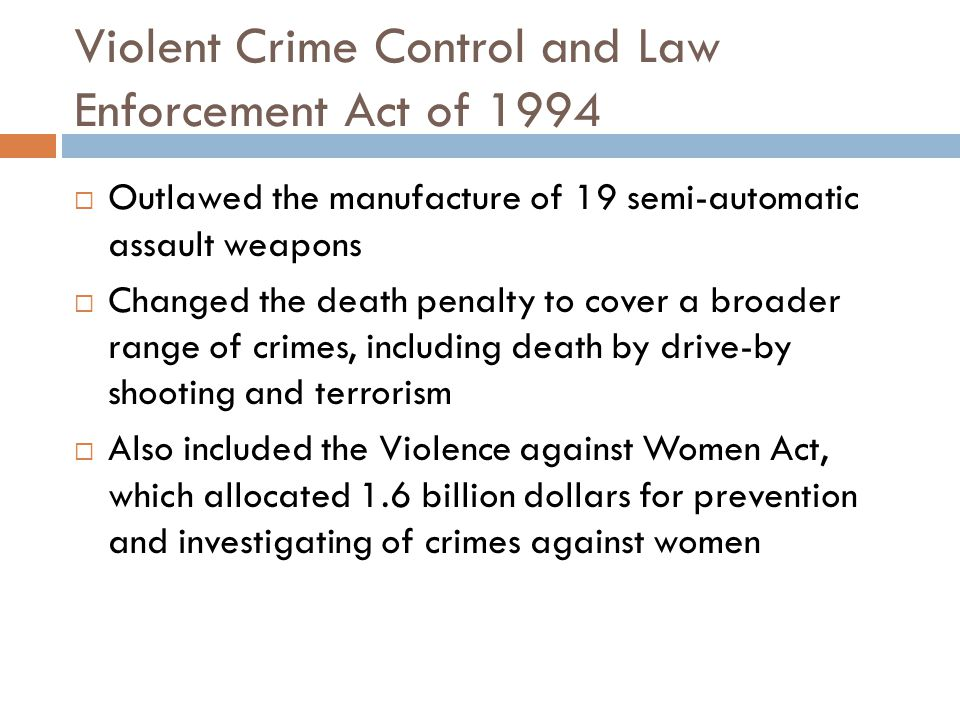 Violent Crime Control and Law Enforcement Act of 1994  Outlawed the manufacture of 19 semi-automatic assault weapons  Changed the death penalty to c