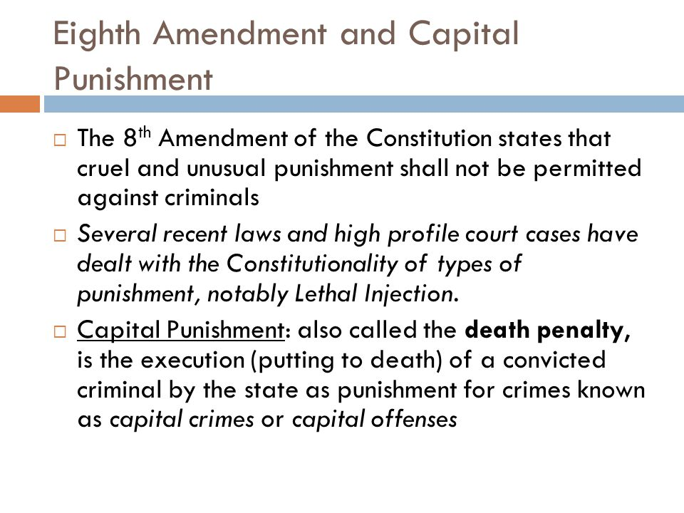 Eighth Amendment and Capital Punishment  The 8 th Amendment of the Constitution states that cruel and unusual punishment shall not be permitted against criminals  Several recent laws and high profile court cases have dealt with the Constitutionality of types of punishment, notably Lethal Injection.