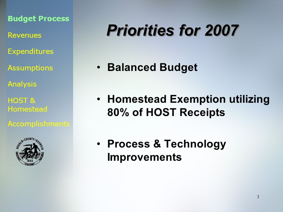 Budget Process Revenues Expenditures Assumptions Analysis HOST & Homestead Accomplishments 3 Balanced Budget Homestead Exemption utilizing 80% of HOST Receipts Process & Technology Improvements Priorities for 2007
