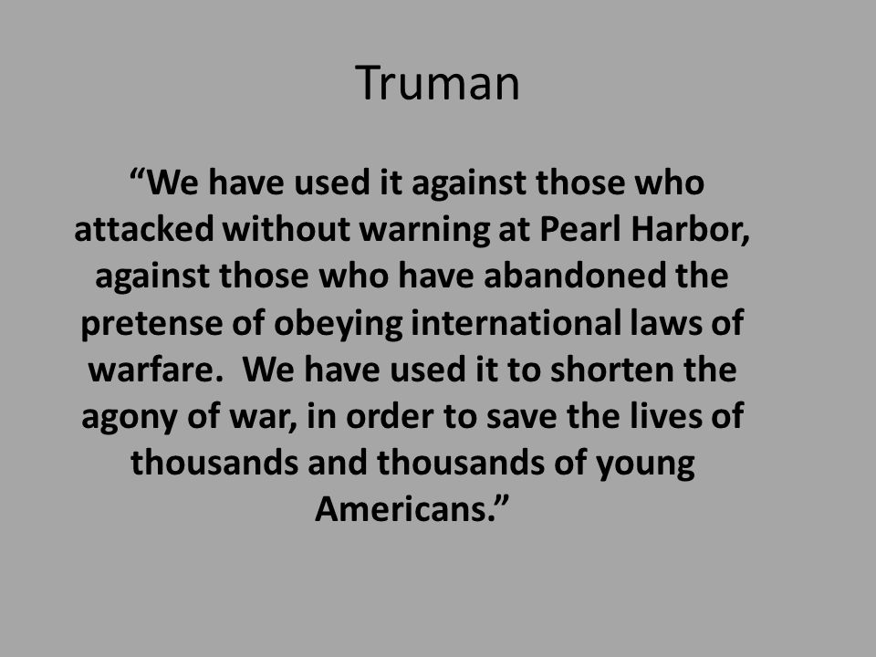 Truman We have used it against those who attacked without warning at Pearl Harbor, against those who have abandoned the pretense of obeying international laws of warfare.