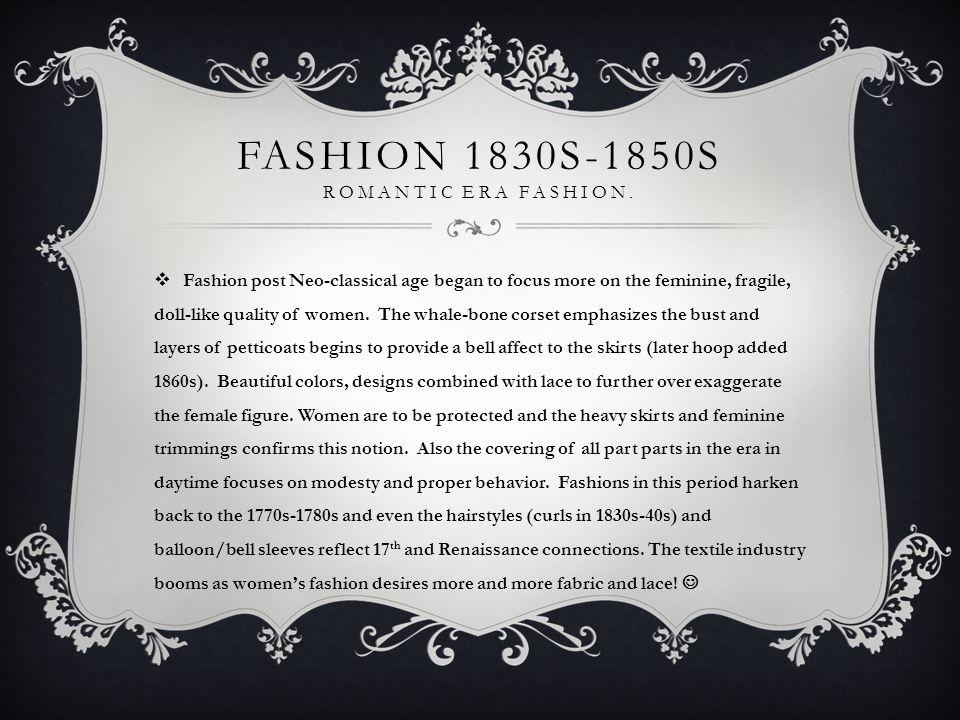 FASHION 1830S-1850S ROMANTIC ERA FASHION.  Fashion post Neo-classical age began to focus more on the feminine, fragile, doll-like quality of women. T