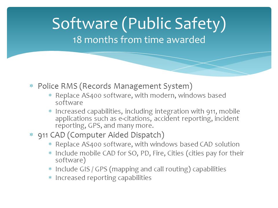  Police RMS (Records Management System)  Replace AS400 software, with modern, windows based software  Increased capabilities, including integration with 911, mobile applications such as e-citations, accident reporting, incident reporting, GPS, and many more.