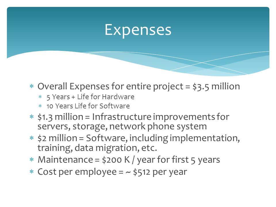  Overall Expenses for entire project = $3.5 million  5 Years + Life for Hardware  10 Years Life for Software  $1.3 million = Infrastructure improvements for servers, storage, network phone system  $2 million = Software, including implementation, training, data migration, etc.