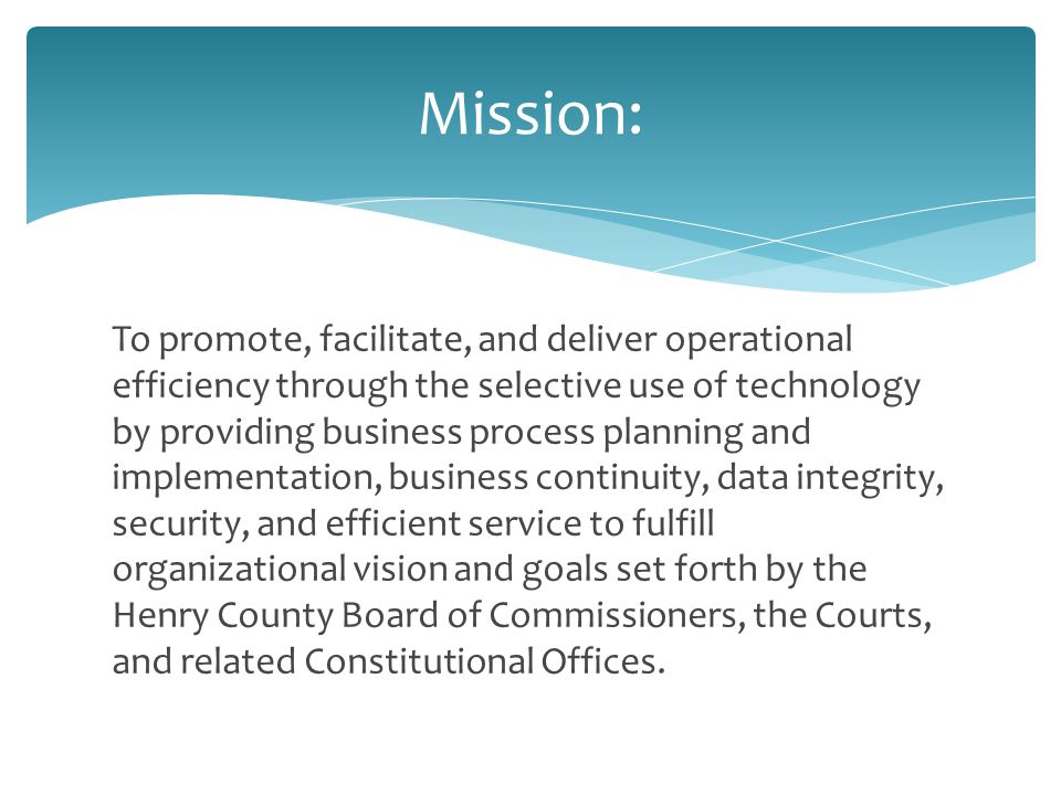 To promote, facilitate, and deliver operational efficiency through the selective use of technology by providing business process planning and implementation, business continuity, data integrity, security, and efficient service to fulfill organizational vision and goals set forth by the Henry County Board of Commissioners, the Courts, and related Constitutional Offices.