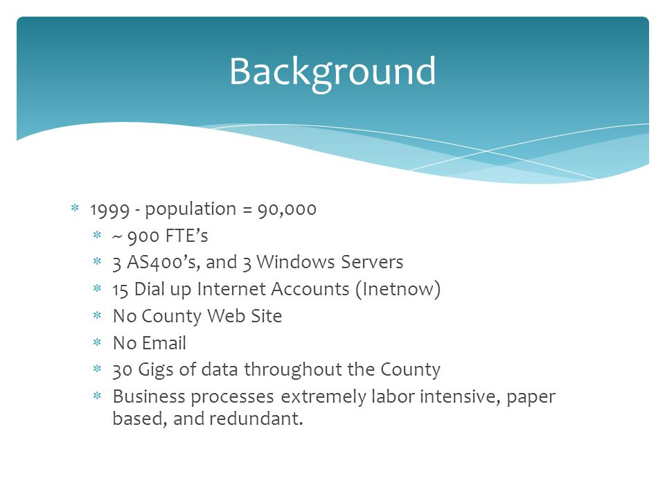  population = 90,000  ~ 900 FTE's  3 AS400's, and 3 Windows Servers  15 Dial up Internet Accounts (Inetnow)  No County Web Site  No   30 Gigs of data throughout the County  Business processes extremely labor intensive, paper based, and redundant.
