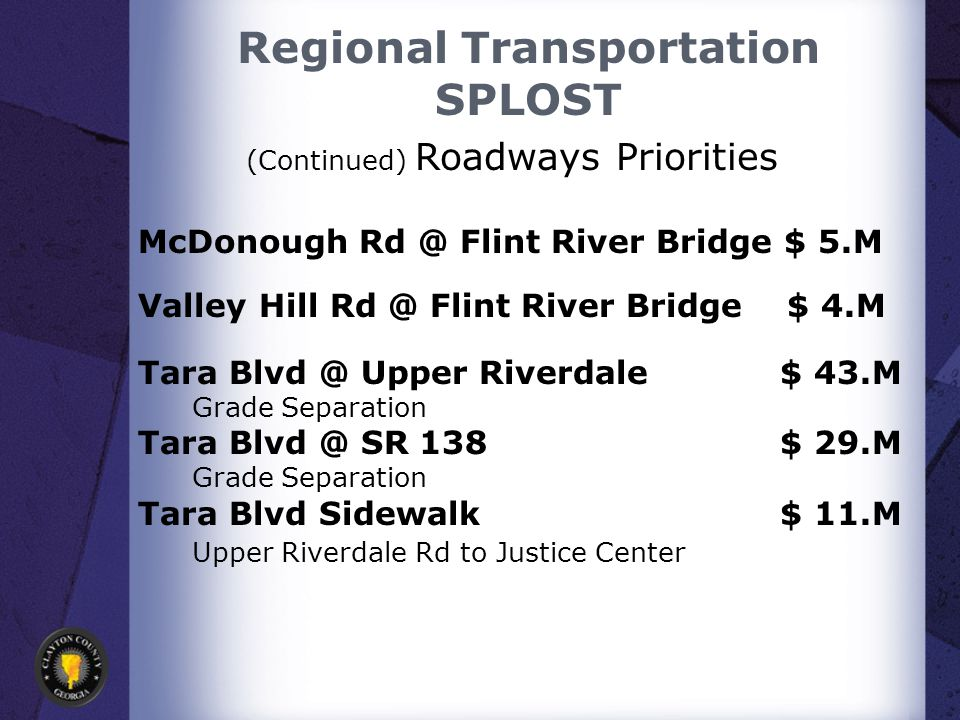 Regional Transportation SPLOST McDonough Rd @ Flint River Bridge $ 5.M Valley Hill Rd @ Flint River Bridge $ 4.M Tara Blvd @ Upper Riverdale $ 43.M Grade Separation Tara Blvd @ SR 138 $ 29.M Grade Separation Tara Blvd Sidewalk $ 11.M Upper Riverdale Rd to Justice Center (Continued) Roadways Priorities
