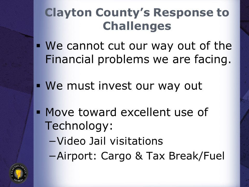 Clayton County's Response to Challenges  We cannot cut our way out of the Financial problems we are facing.