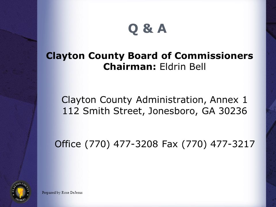 Q & A Clayton County Board of Commissioners Chairman: Eldrin Bell Clayton County Administration, Annex 1 112 Smith Street, Jonesboro, GA 30236 Office (770) 477-3208 Fax (770) 477-3217 Prepared by Rose DeJesus