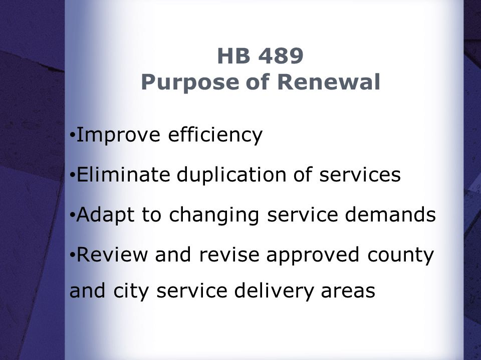 HB 489 Purpose of Renewal Improve efficiency Eliminate duplication of services Adapt to changing service demands Review and revise approved county and city service delivery areas