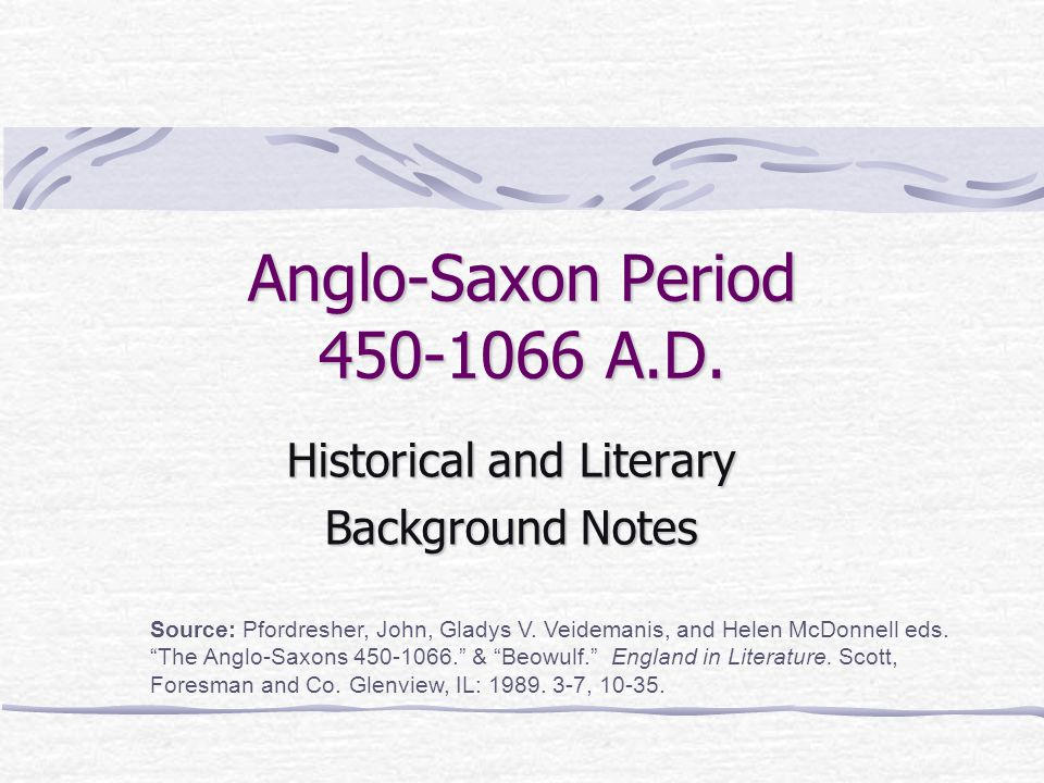 """Anglo-Saxon Period 450-1066 A.D. Historical and Literary Background Notes Source: Pfordresher, John, Gladys V. Veidemanis, and Helen McDonnell eds. """"T"""