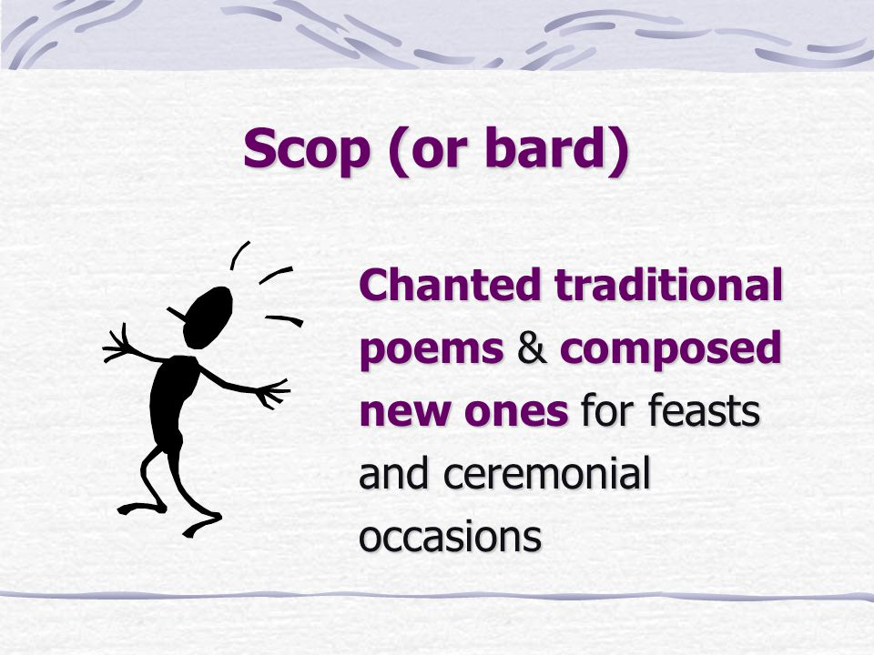 Scop (or bard) Chanted traditional poems & composed new ones for feasts and ceremonial occasions