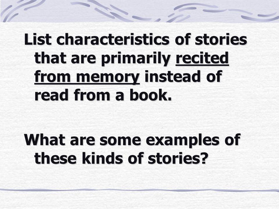 List characteristics of stories that are primarily recited from memory instead of read from a book. What are some examples of these kinds of stories?