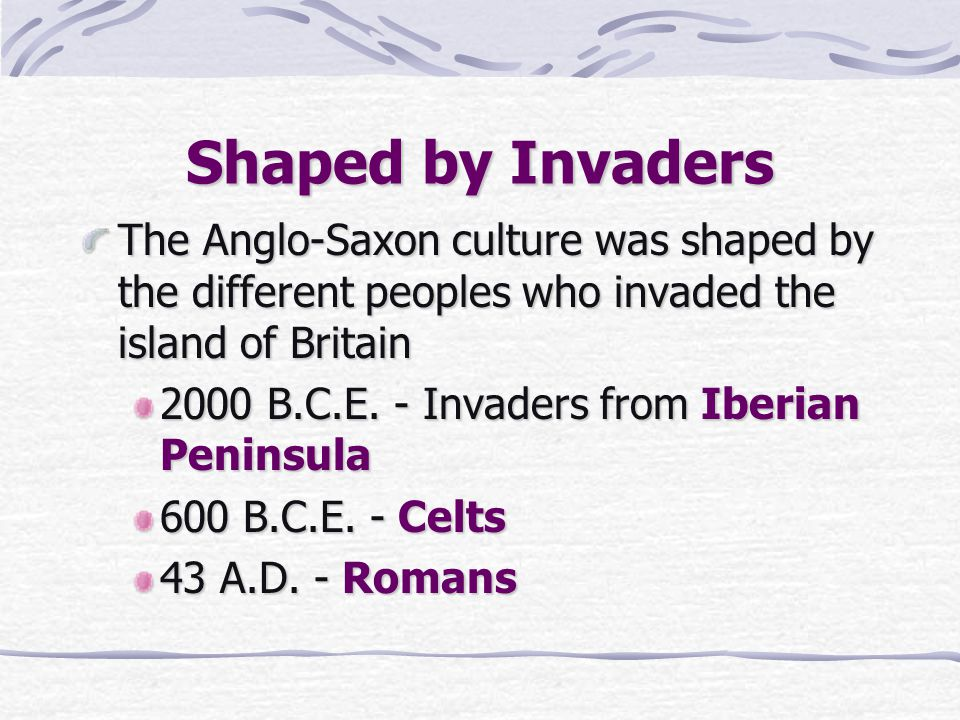 Shaped by Invaders The Anglo-Saxon culture was shaped by the different peoples who invaded the island of Britain 2000 B.C.E. - Invaders from Iberian P
