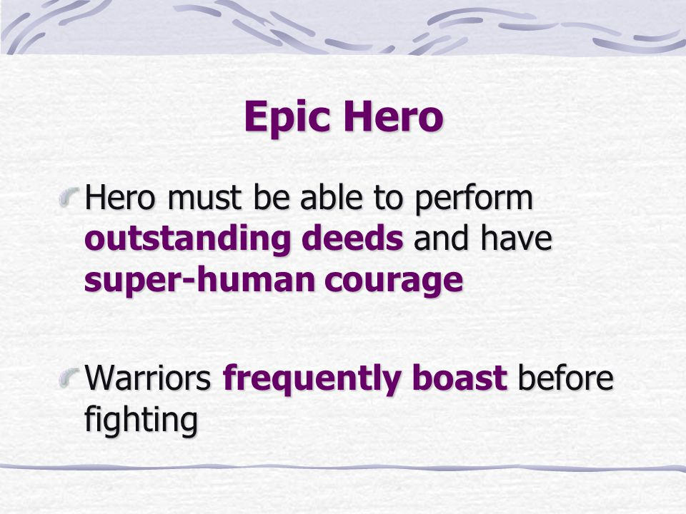 Epic Hero Hero must be able to perform outstanding deeds and have super-human courage Warriors frequently boast before fighting