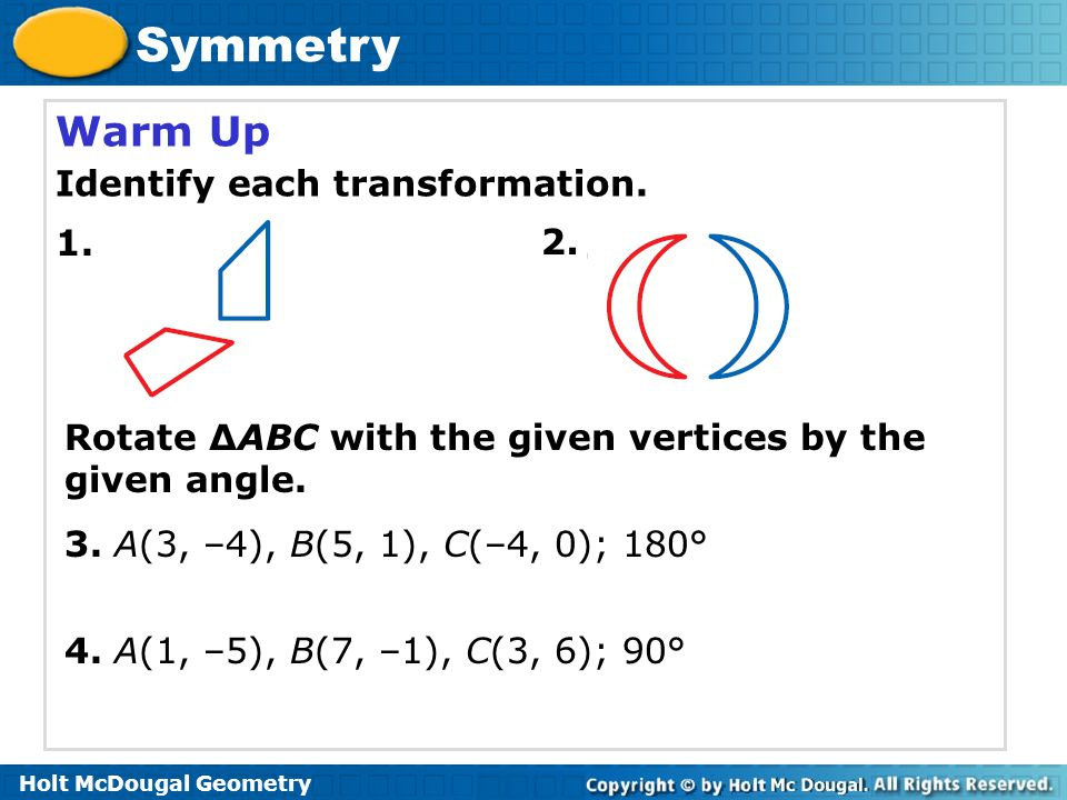 Holt McDougal Geometry Symmetry Example 3A: Design Application Describe the symmetry of each icon.