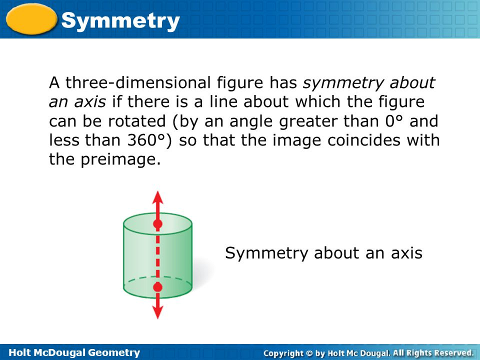 Holt McDougal Geometry Symmetry A three-dimensional figure has symmetry about an axis if there is a line about which the figure can be rotated (by an