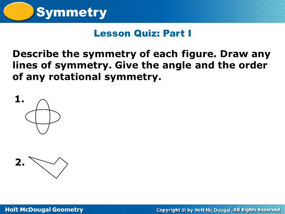 Holt McDougal Geometry Symmetry Lesson Quiz: Part I Describe the symmetry of each figure. Draw any lines of symmetry. Give the angle and the order of