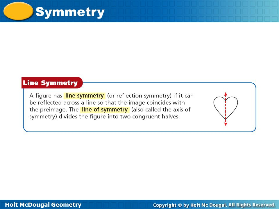 Holt McDougal Geometry Symmetry Example 1A: Identifying line of symmetry Tell whether the figure has line symmetry.