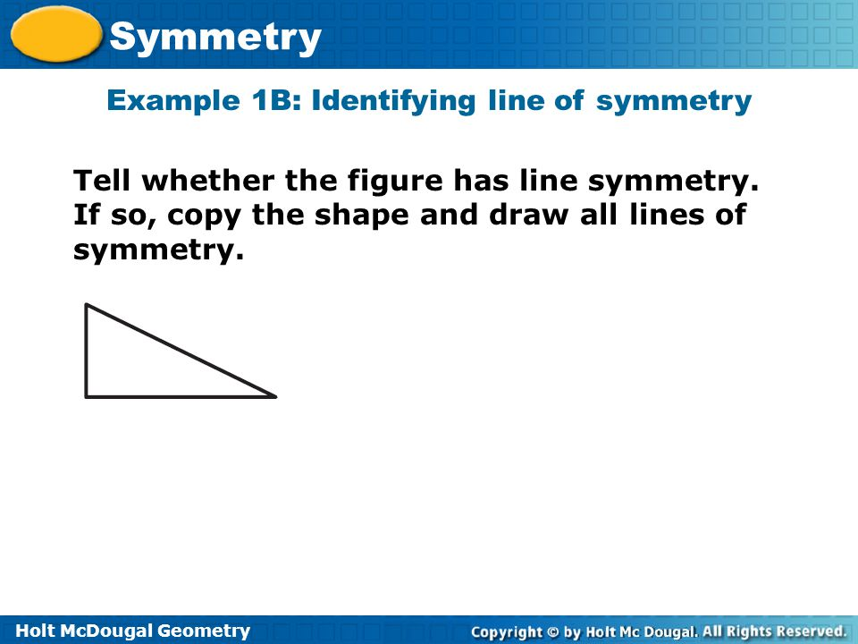 Holt McDougal Geometry Symmetry Example 1B: Identifying line of symmetry Tell whether the figure has line symmetry. If so, copy the shape and draw all