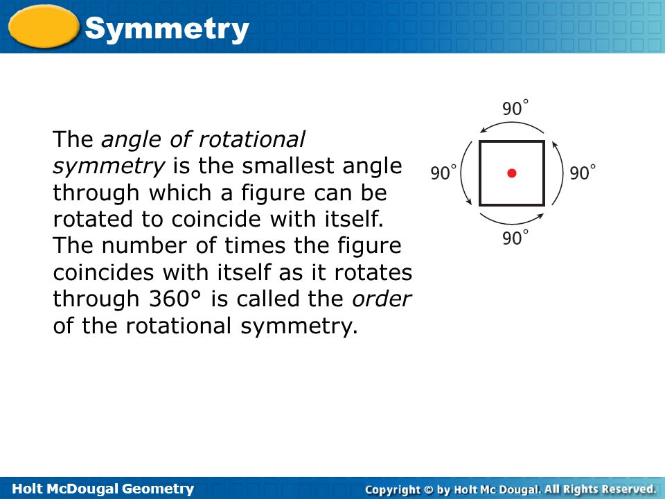 Holt McDougal Geometry Symmetry The angle of rotational symmetry is the smallest angle through which a figure can be rotated to coincide with itself.