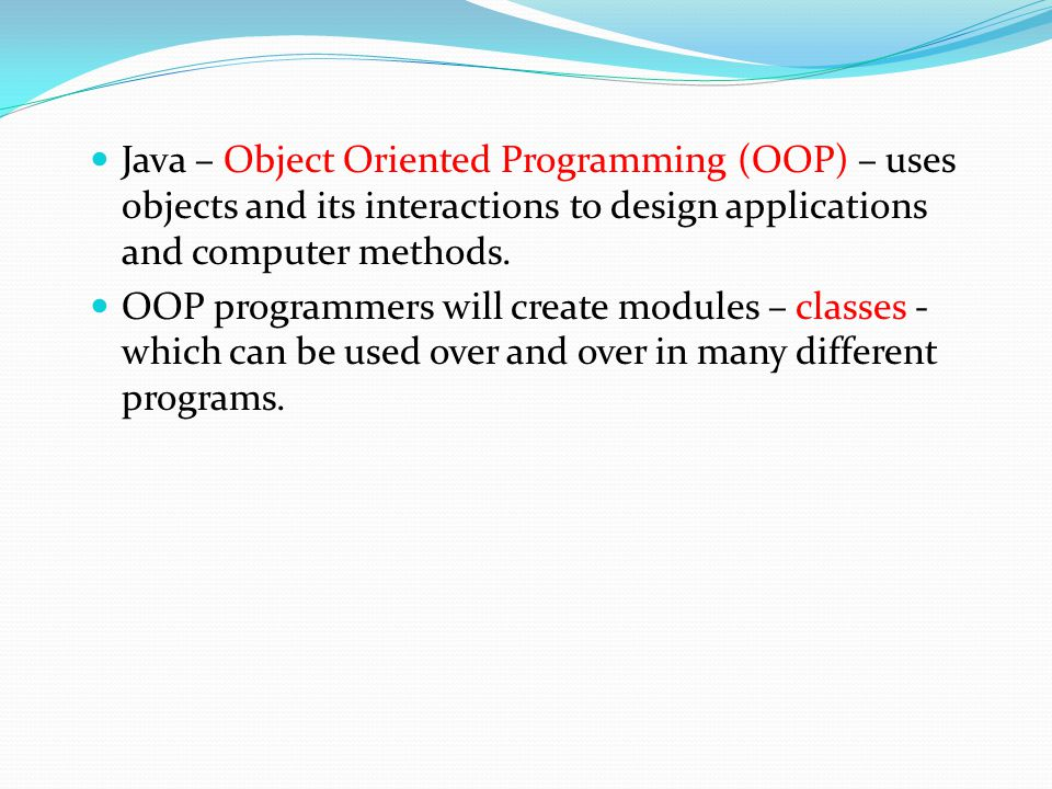 Java – Object Oriented Programming (OOP) – uses objects and its interactions to design applications and computer methods. OOP programmers will create