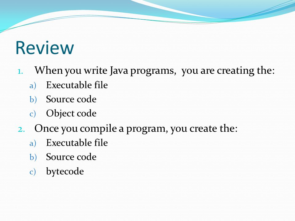 Review 1. When you write Java programs, you are creating the: a) Executable file b) Source code c) Object code 2. Once you compile a program, you crea