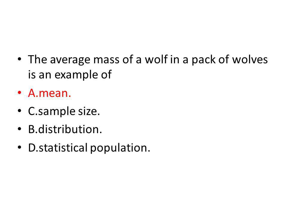The average mass of a wolf in a pack of wolves is an example of A.mean. C.sample size. B.distribution. D.statistical population.