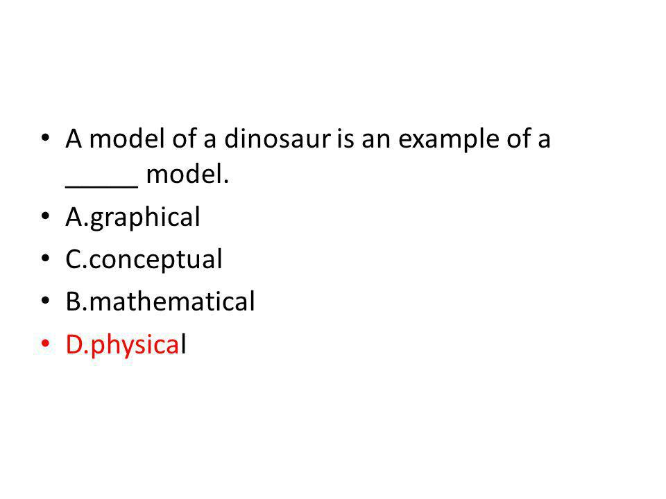 A model of a dinosaur is an example of a _____ model. A.graphical C.conceptual B.mathematical D.physical
