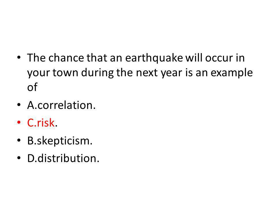The chance that an earthquake will occur in your town during the next year is an example of A.correlation. C.risk. B.skepticism. D.distribution.