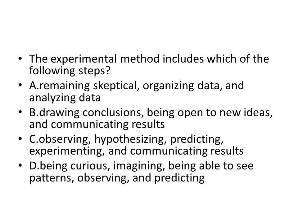 The experimental method includes which of the following steps? A.remaining skeptical, organizing data, and analyzing data B.drawing conclusions, being